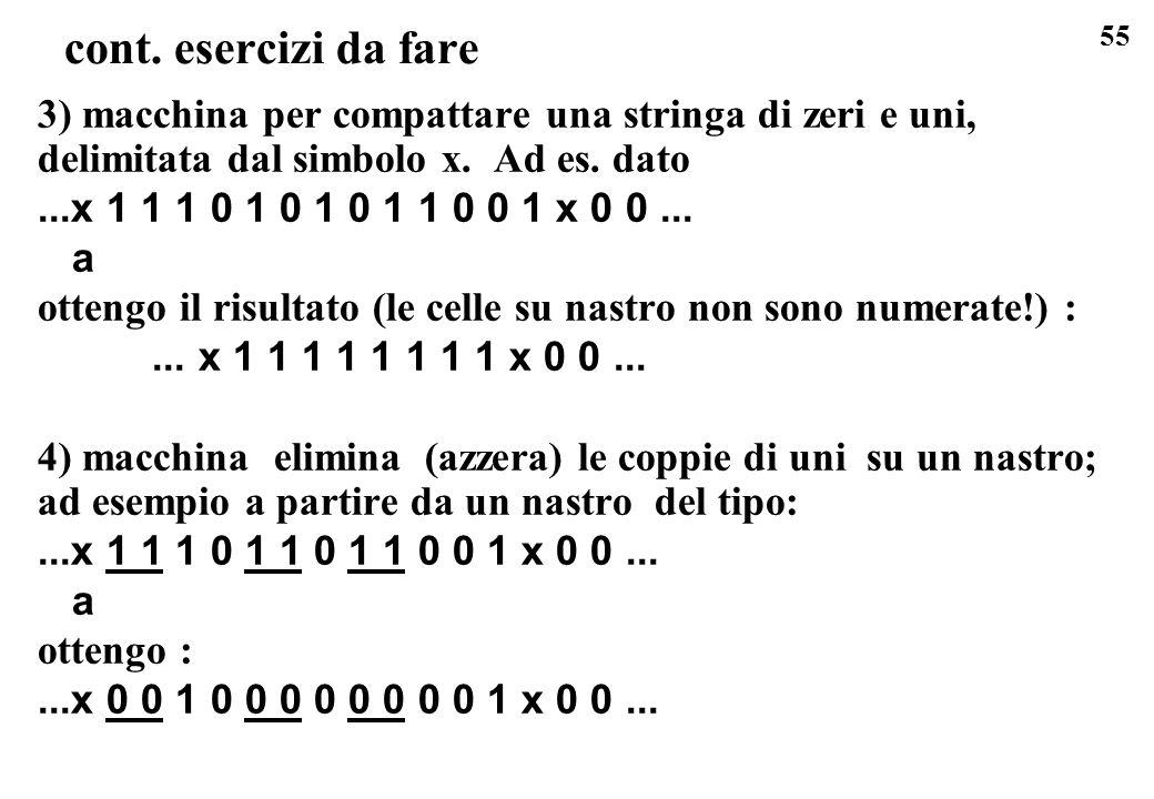 55 cont. esercizi da fare 3) macchina per compattare una stringa di zeri e uni, delimitata dal simbolo x. Ad es. dato...x 1 1 1 0 1 0 1 0 1 1 0 0 1 x