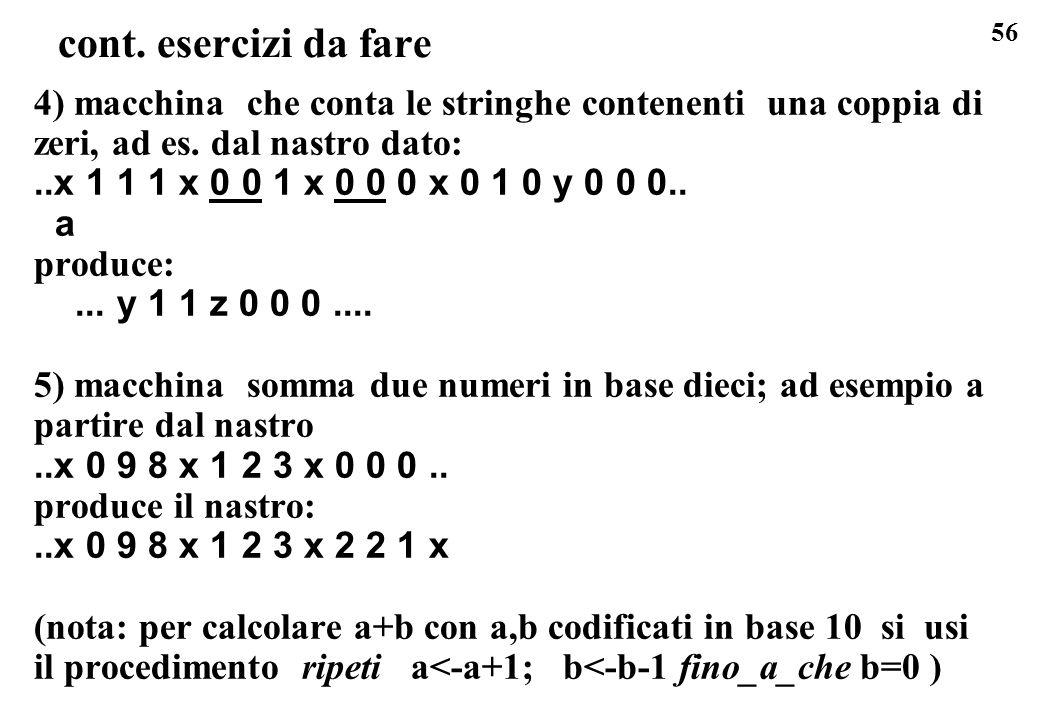 56 cont. esercizi da fare 4) macchina che conta le stringhe contenenti una coppia di zeri, ad es. dal nastro dato:..x 1 1 1 x 0 0 1 x 0 0 0 x 0 1 0 y