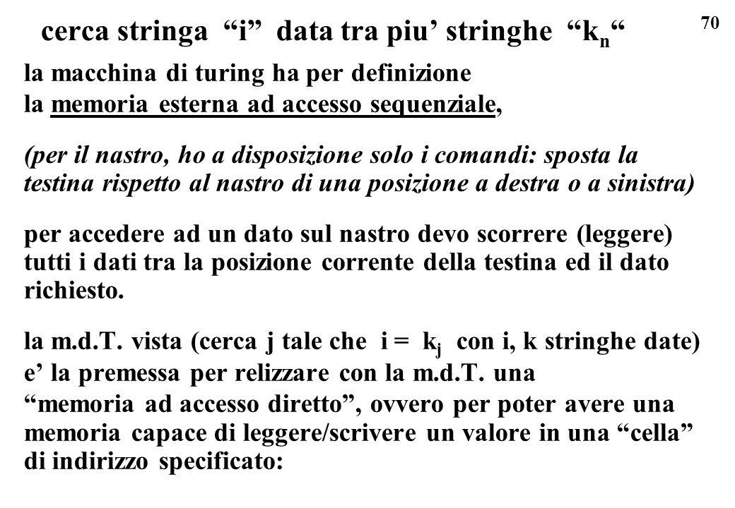 70 cerca stringa i data tra piu stringhe k n la macchina di turing ha per definizione la memoria esterna ad accesso sequenziale, (per il nastro, ho a