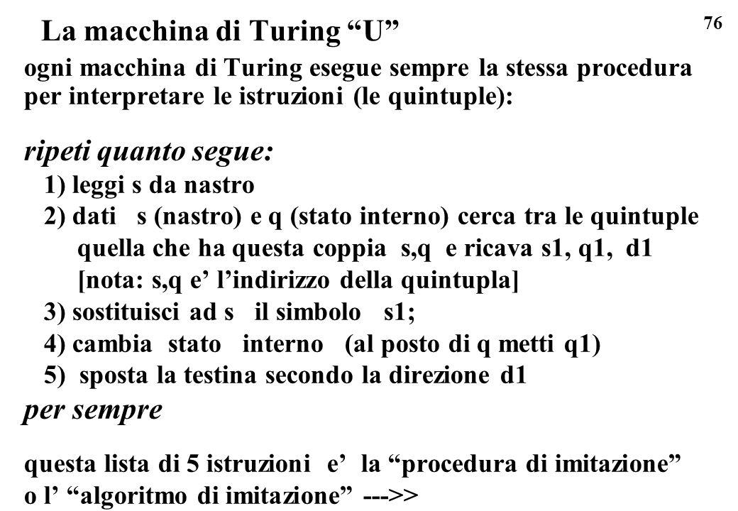76 La macchina di Turing U ogni macchina di Turing esegue sempre la stessa procedura per interpretare le istruzioni (le quintuple): ripeti quanto segu