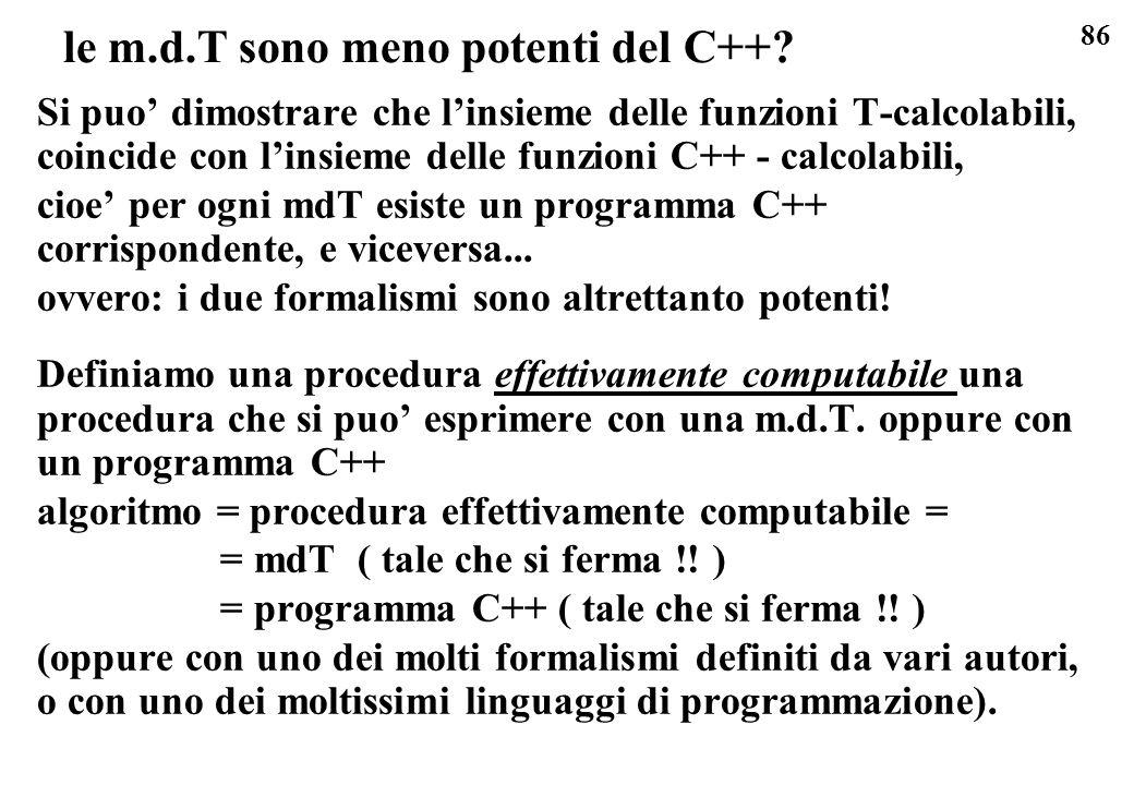 86 le m.d.T sono meno potenti del C++? Si puo dimostrare che linsieme delle funzioni T-calcolabili, coincide con linsieme delle funzioni C++ - calcola