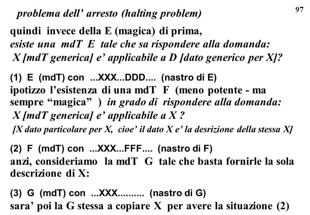 97 problema dell arresto (halting problem) quindi invece della E (magica) di prima, esiste una mdT E tale che sa rispondere alla domanda: X [mdT gener