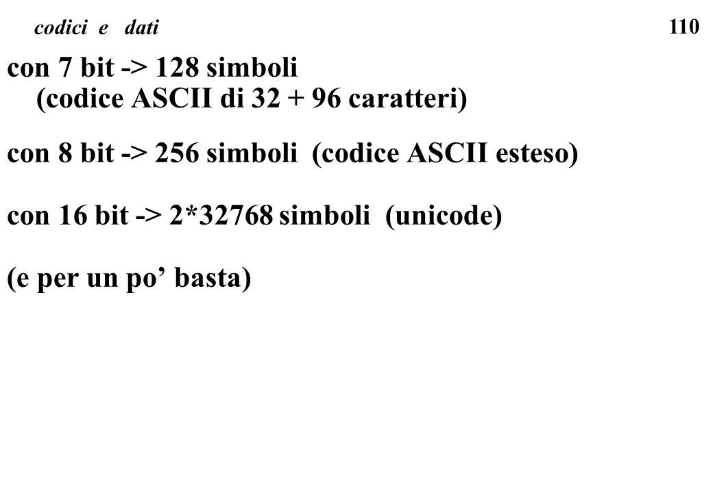 110 codici e dati con 7 bit -> 128 simboli (codice ASCII di 32 + 96 caratteri) con 8 bit -> 256 simboli (codice ASCII esteso) con 16 bit -> 2*32768 si