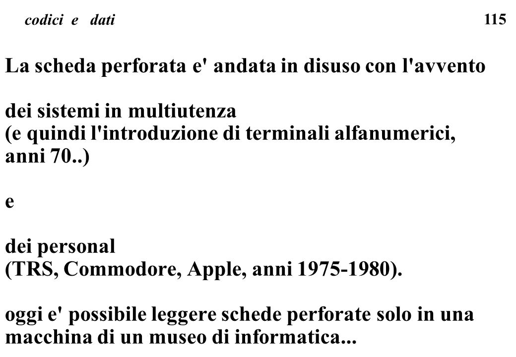 115 codici e dati La scheda perforata e' andata in disuso con l'avvento dei sistemi in multiutenza (e quindi l'introduzione di terminali alfanumerici,