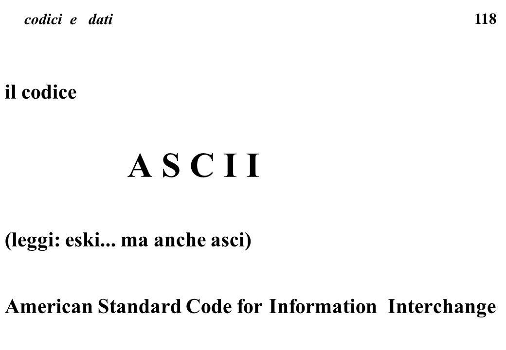 118 codici e dati il codice A S C I I (leggi: eski... ma anche asci) American Standard Code for Information Interchange
