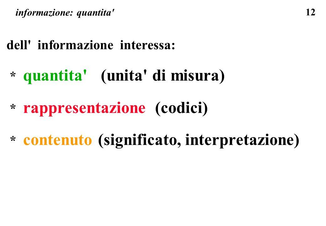 12 informazione: quantita' dell' informazione interessa: * quantita' (unita' di misura) * rappresentazione (codici) * contenuto (significato, interpre