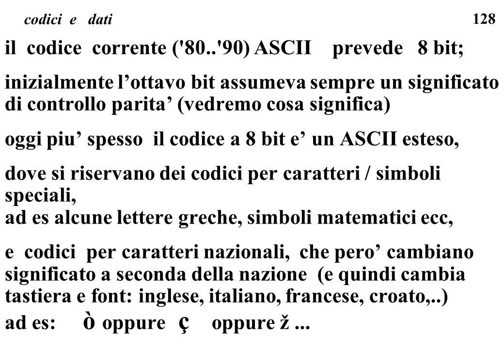 128 codici e dati il codice corrente ('80..'90) ASCII prevede 8 bit; inizialmente lottavo bit assumeva sempre un significato di controllo parita (vedr