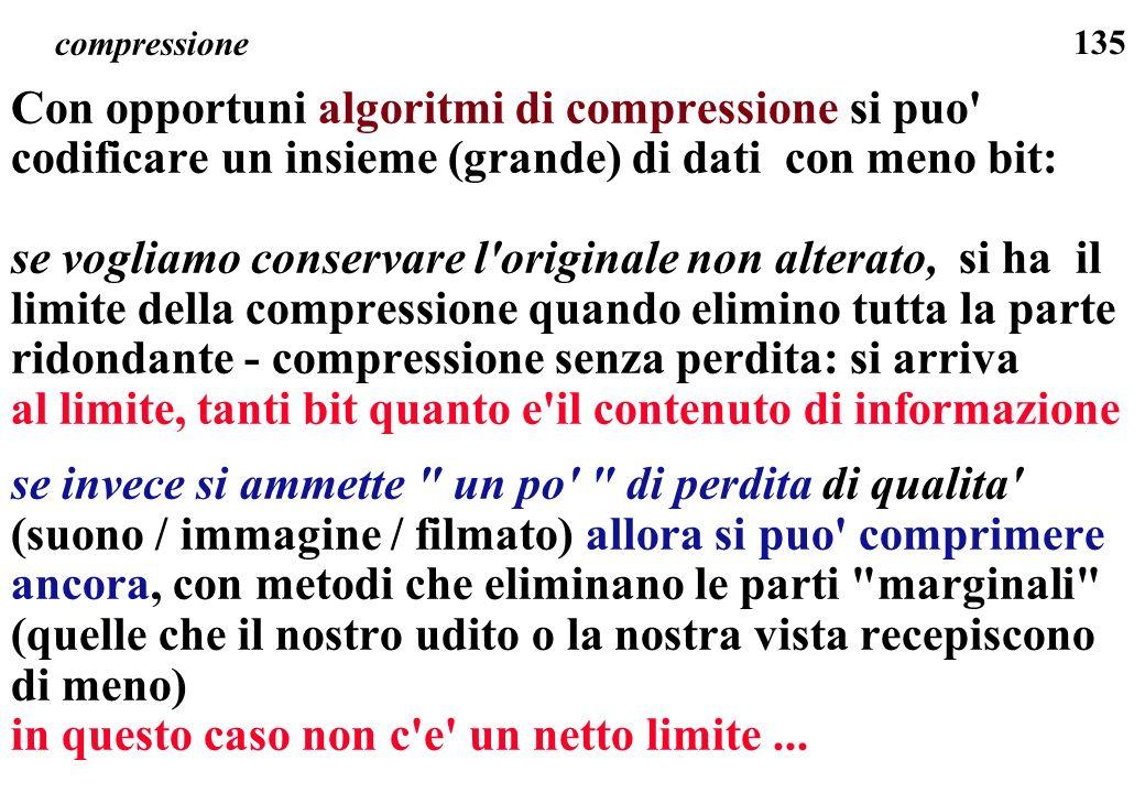 135 compressione Con opportuni algoritmi di compressione si puo' codificare un insieme (grande) di dati con meno bit: se vogliamo conservare l'origina