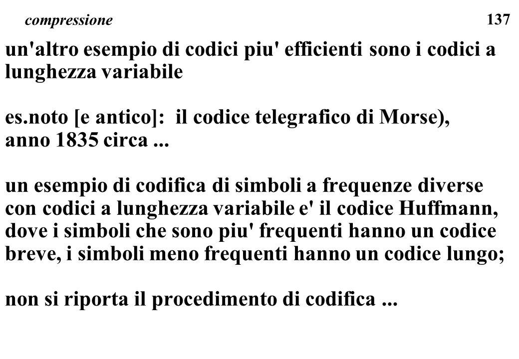 137 compressione un'altro esempio di codici piu' efficienti sono i codici a lunghezza variabile es.noto [e antico]: il codice telegrafico di Morse), a