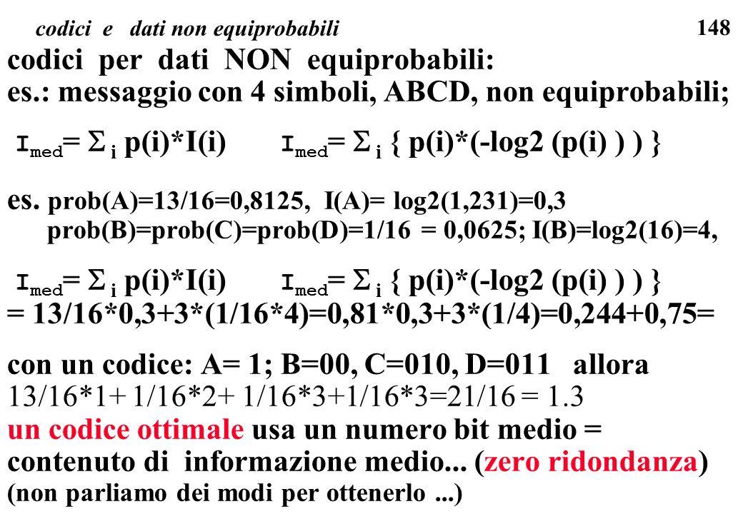 148 codici e dati non equiprobabili codici per dati NON equiprobabili: es.: messaggio con 4 simboli, ABCD, non equiprobabili; I med = i p(i)*I(i) I me