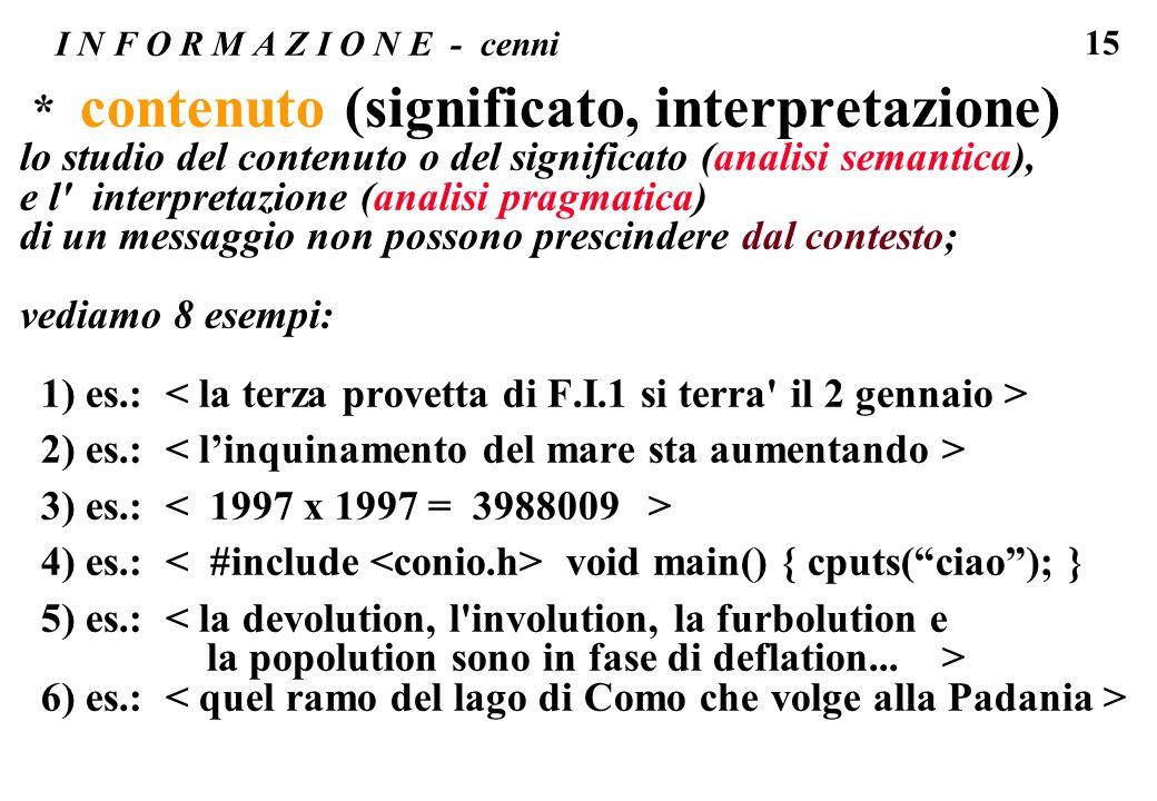 15 I N F O R M A Z I O N E - cenni * contenuto (significato, interpretazione) lo studio del contenuto o del significato (analisi semantica), e l' inte