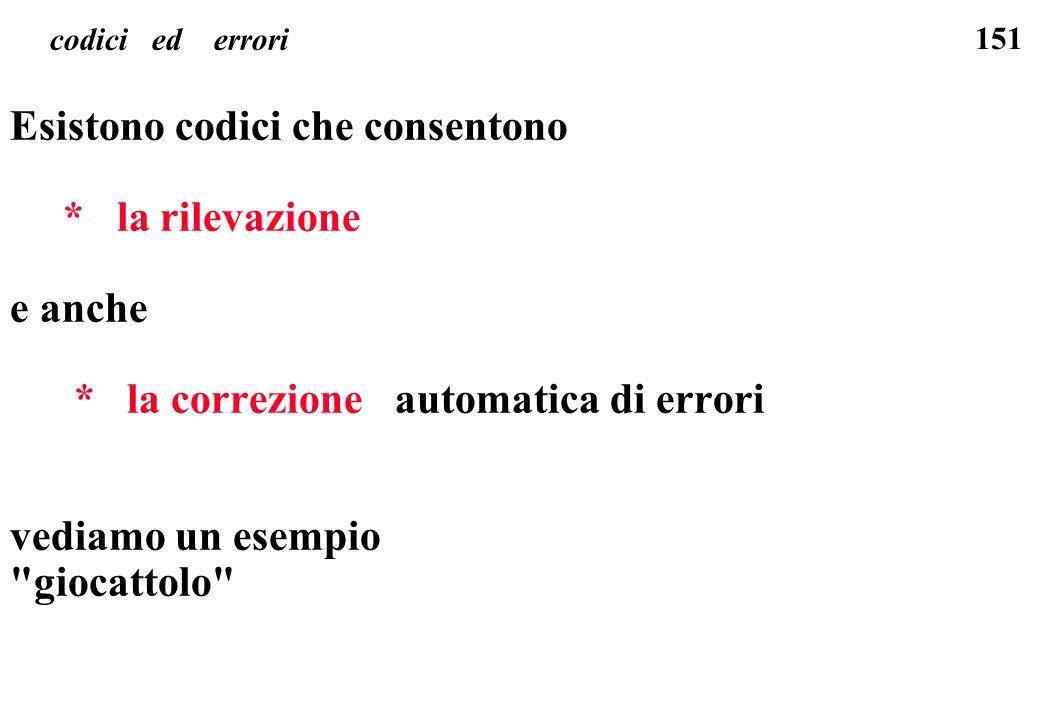 151 codici ed errori Esistono codici che consentono * la rilevazione e anche * la correzione automatica di errori vediamo un esempio