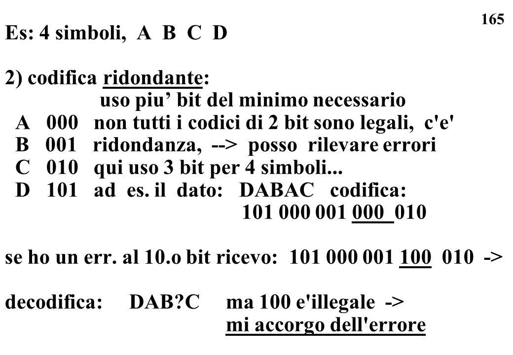 165 Es: 4 simboli, A B C D 2) codifica ridondante: uso piu bit del minimo necessario A 000 non tutti i codici di 2 bit sono legali, c'e' B 001 ridonda