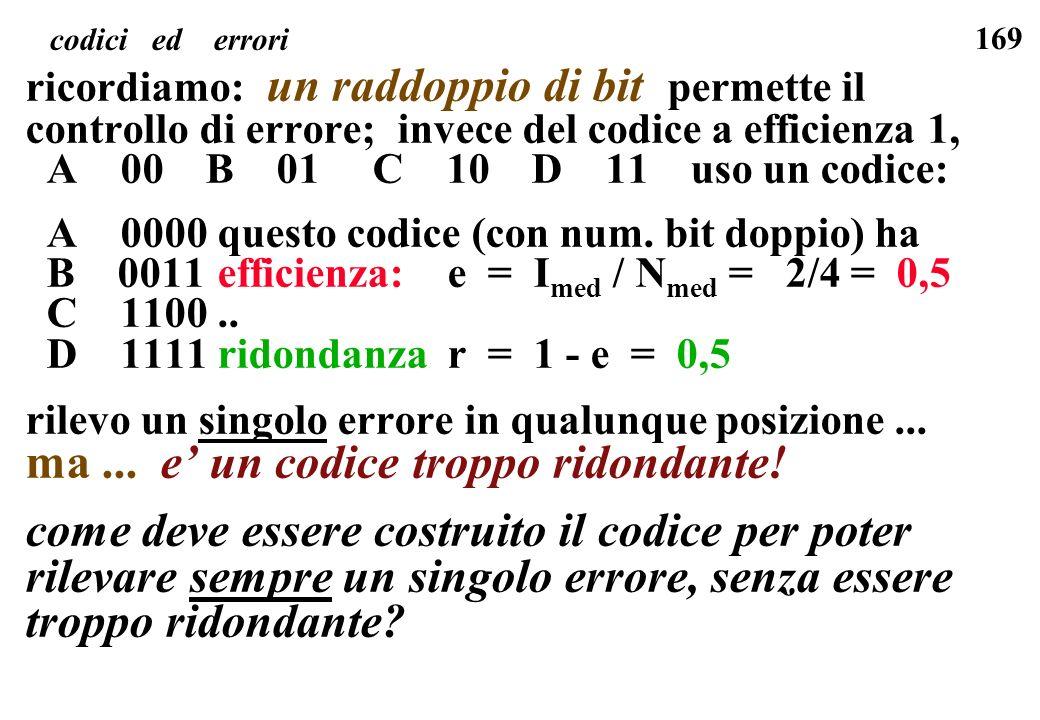 169 codici ed errori ricordiamo: un raddoppio di bit permette il controllo di errore; invece del codice a efficienza 1, A 00 B 01 C 10 D 11 uso un cod