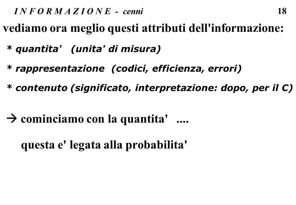 18 I N F O R M A Z I O N E - cenni vediamo ora meglio questi attributi dell'informazione: * quantita' (unita' di misura) * rappresentazione (codici, e
