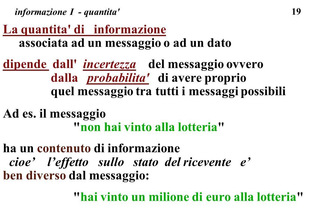 19 informazione I - quantita' La quantita' di informazione associata ad un messaggio o ad un dato dipende dall' incertezza del messaggio ovvero dalla