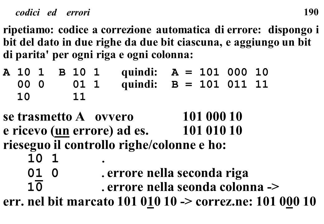 190 codici ed errori ripetiamo: codice a correzione automatica di errore: dispongo i bit del dato in due righe da due bit ciascuna, e aggiungo un bit