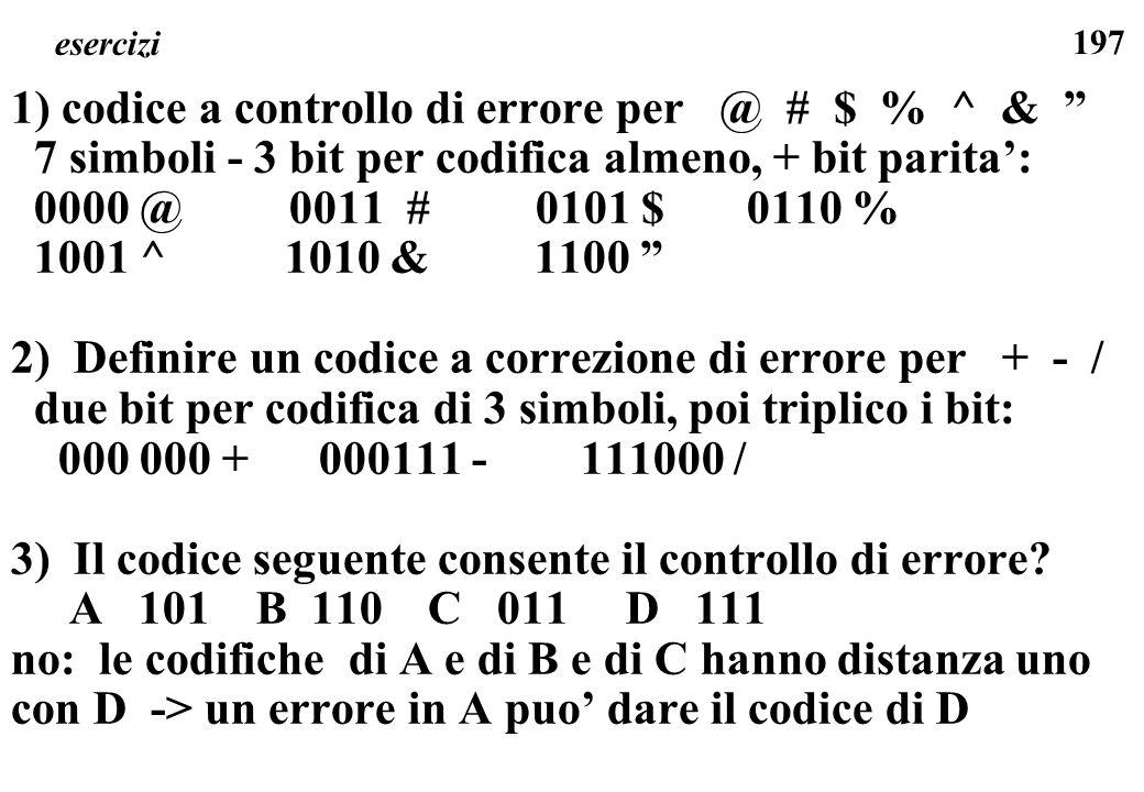 197 esercizi 1) codice a controllo di errore per @ # $ % ^ & 7 simboli - 3 bit per codifica almeno, + bit parita: 0000 @ 0011 # 0101 $ 0110 % 1001 ^ 1