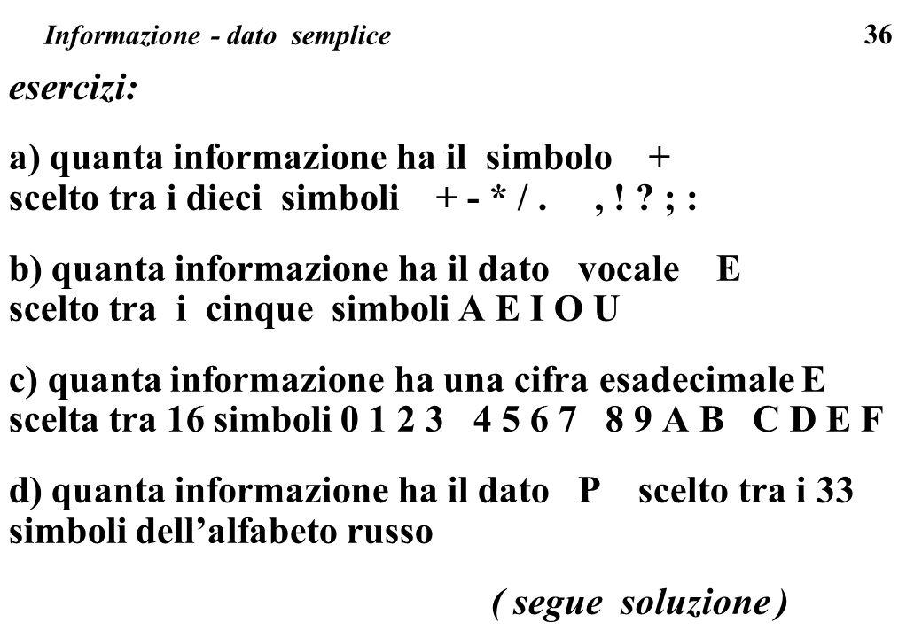 36 Informazione - dato semplice esercizi: a) quanta informazione ha il simbolo + scelto tra i dieci simboli + - * /., ! ? ; : b) quanta informazione h
