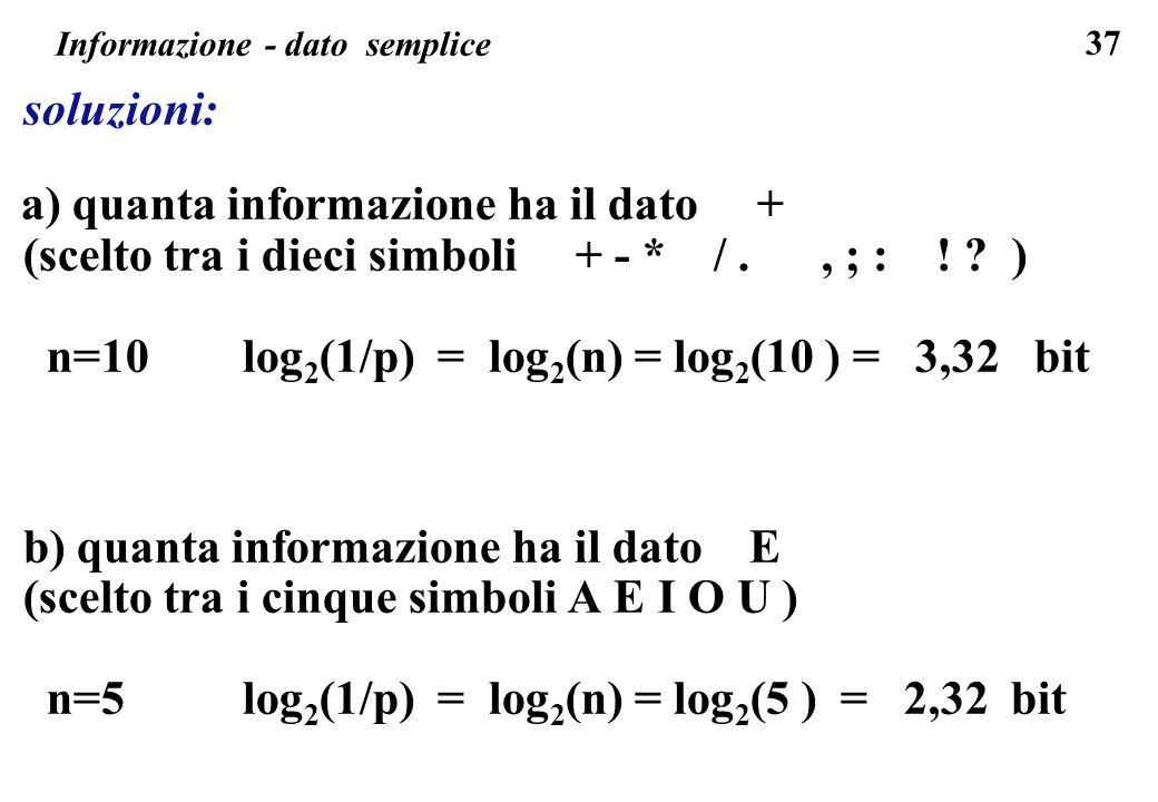 37 Informazione - dato semplice soluzioni: a) quanta informazione ha il dato + (scelto tra i dieci simboli + - * /., ; : ! ? ) n=10 log 2 (1/p) = log