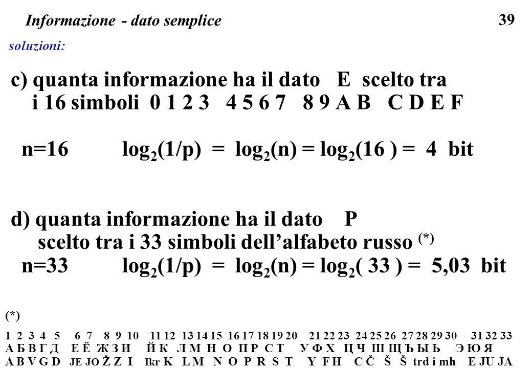 39 Informazione - dato semplice soluzioni: c) quanta informazione ha il dato E scelto tra i 16 simboli 0 1 2 3 4 5 6 7 8 9 A B C D E F n=16 log 2 (1/p