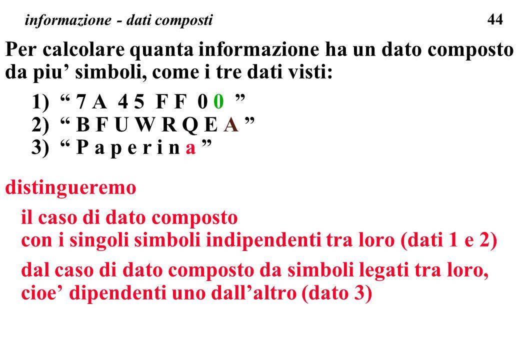 44 informazione - dati composti Per calcolare quanta informazione ha un dato composto da piu simboli, come i tre dati visti: 1) 7 A 4 5 F F 0 0 2) B F