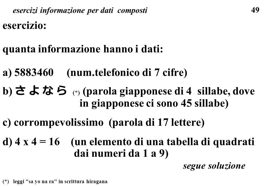 49 esercizi informazione per dati composti esercizio: quanta informazione hanno i dati: a) 5883460 (num.telefonico di 7 cifre) b) (*) (parola giappone