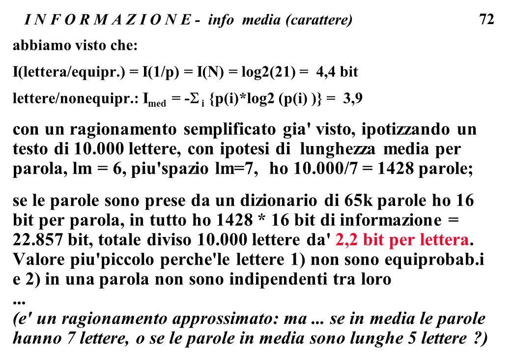 72 I N F O R M A Z I O N E - info media (carattere) abbiamo visto che: I(lettera/equipr.) = I(1/p) = I(N) = log2(21) = 4,4 bit lettere/nonequipr.: I m