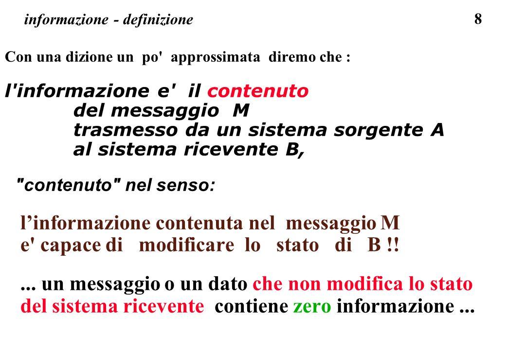 8 informazione - definizione Con una dizione un po' approssimata diremo che : l'informazione e' il contenuto del messaggio M trasmesso da un sistema s