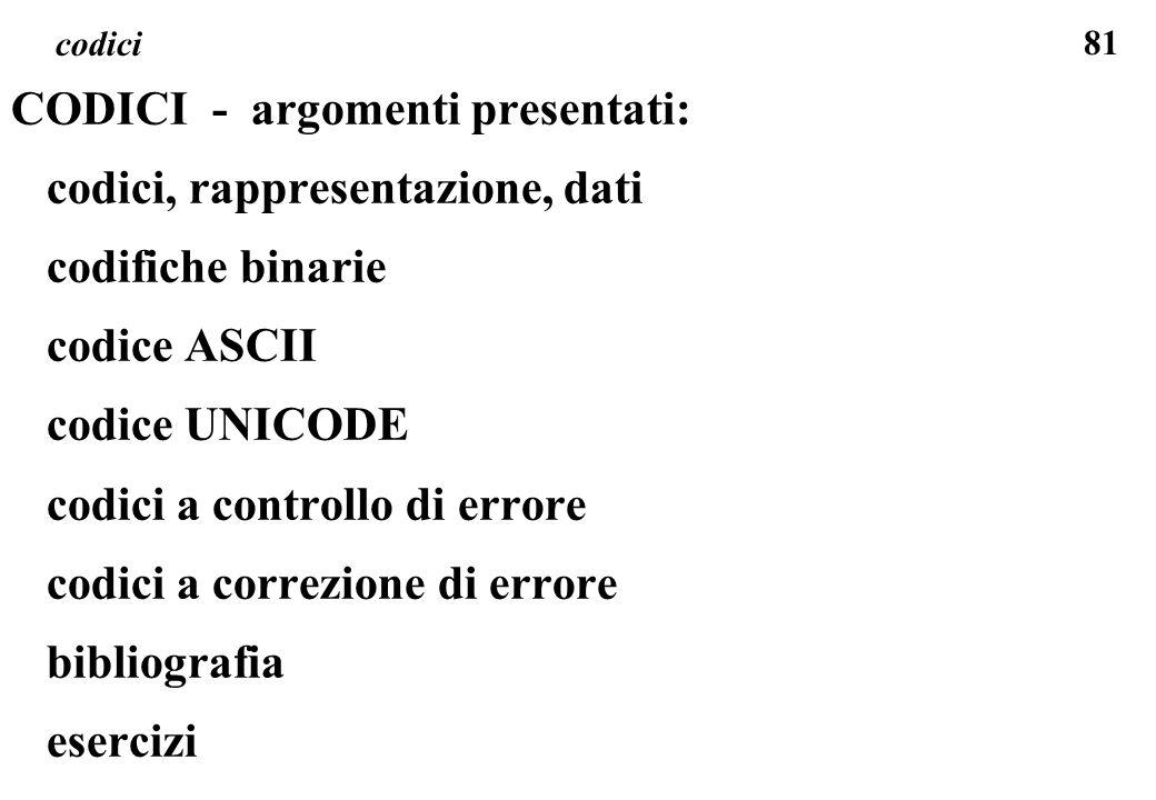 81 codici CODICI - argomenti presentati: codici, rappresentazione, dati codifiche binarie codice ASCII codice UNICODE codici a controllo di errore cod