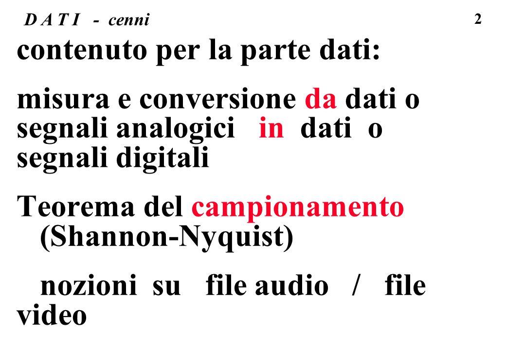13 dati numerici o digitali un calcolatore tratta SOLO dati digitali, ovvero numerici, quindi NEL calcolatore i dati sono SEMPRE digitali, dati di partenza NON digitali, come immagini e suoni, sono elaborati/memorizzati nel calcolatore in forma digitale, e passano due conversioni (dalla sorgente all utente): 1.a da segnale/dato analogico in segnale/ dato digitale [ADC= analog to digitale converter] (codifica) -> calcolatore/supporto digitale -> 2.a da segnale digitale a segnale analogico [DAC= digital to analog converter] (decodifica e ricostruzione)