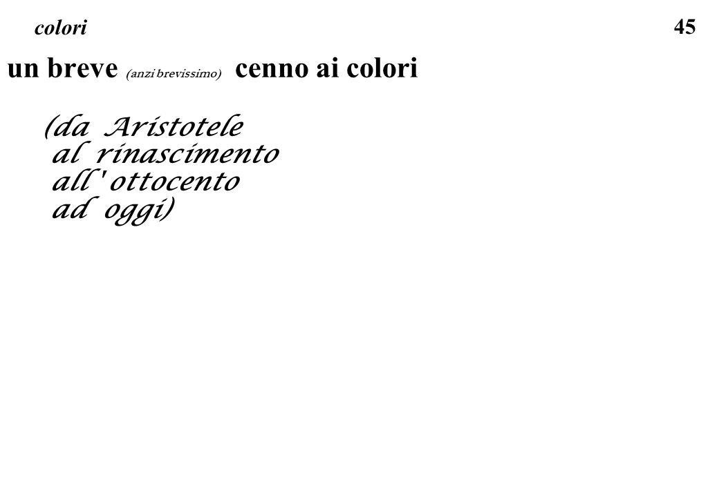 45 colori un breve (anzi brevissimo) cenno ai colori (da Aristotele al rinascimento all ' ottocento ad oggi)