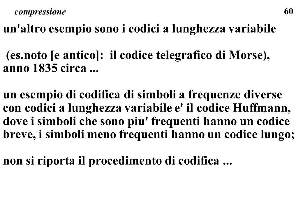 60 compressione un'altro esempio sono i codici a lunghezza variabile (es.noto [e antico]: il codice telegrafico di Morse), anno 1835 circa... un esemp