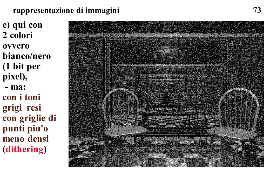 73 rappresentazione di immagini e) qui con 2 colori ovvero bianco/nero (1 bit per pixel), - ma: con i toni grigi resi con griglie di punti piu'o meno