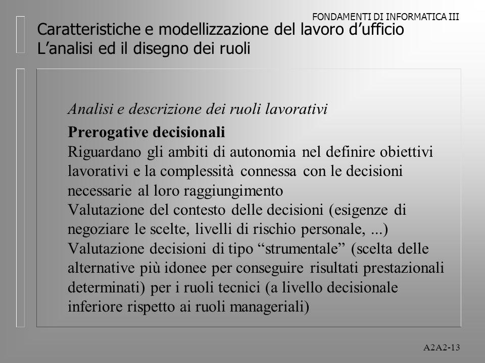 FONDAMENTI DI INFORMATICA III A2A2-13 Caratteristiche e modellizzazione del lavoro dufficio Lanalisi ed il disegno dei ruoli Analisi e descrizione dei ruoli lavorativi Prerogative decisionali Riguardano gli ambiti di autonomia nel definire obiettivi lavorativi e la complessità connessa con le decisioni necessarie al loro raggiungimento Valutazione del contesto delle decisioni (esigenze di negoziare le scelte, livelli di rischio personale,...) Valutazione decisioni di tipo strumentale (scelta delle alternative più idonee per conseguire risultati prestazionali determinati) per i ruoli tecnici (a livello decisionale inferiore rispetto ai ruoli manageriali)