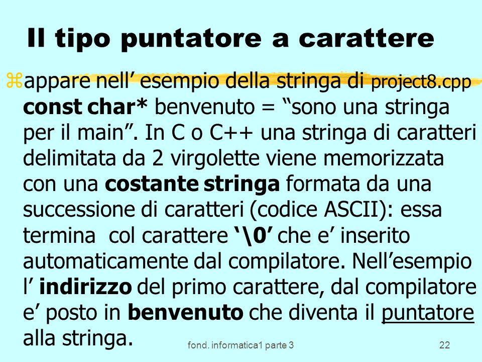 fond. informatica1 parte 322 Il tipo puntatore a carattere zappare nell esempio della stringa di project8.cpp const char* benvenuto = sono una stringa