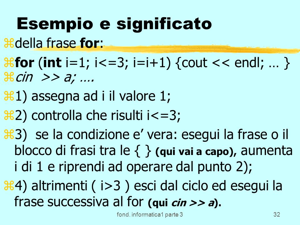 fond. informatica1 parte 332 Esempio e significato zdella frase for: zfor (int i=1; i<=3; i=i+1) {cout << endl; … } zcin >> a; …. z1) assegna ad i il