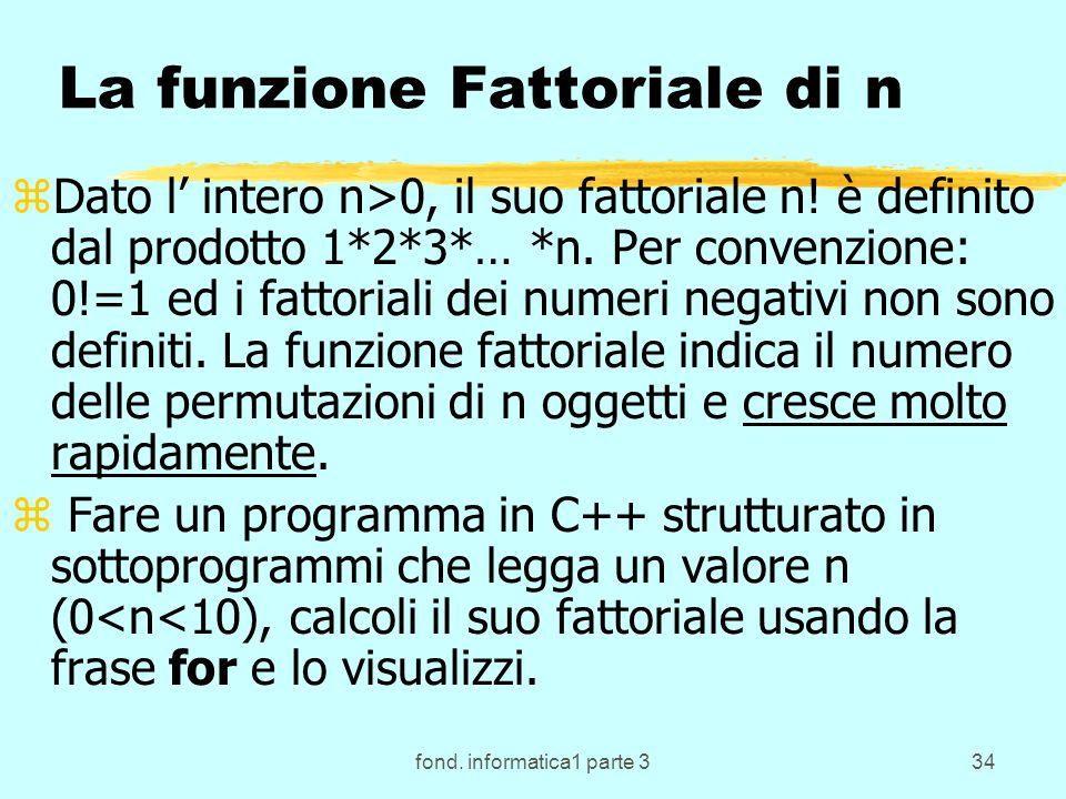 fond. informatica1 parte 334 La funzione Fattoriale di n zDato l intero n>0, il suo fattoriale n! è definito dal prodotto 1*2*3*… *n. Per convenzione: