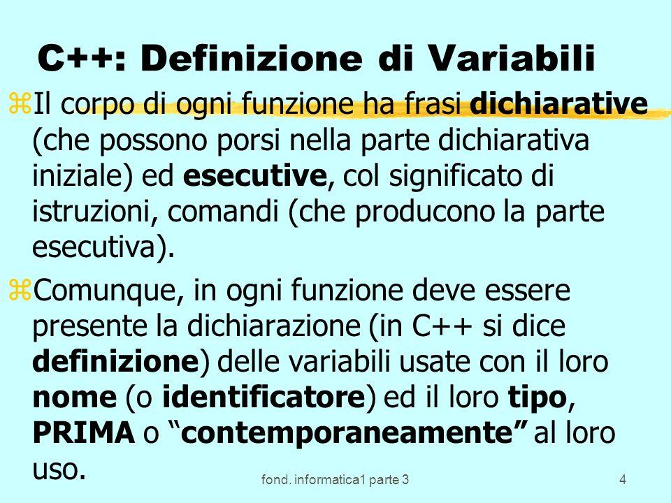 fond. informatica1 parte 34 C++: Definizione di Variabili zIl corpo di ogni funzione ha frasi dichiarative (che possono porsi nella parte dichiarativa