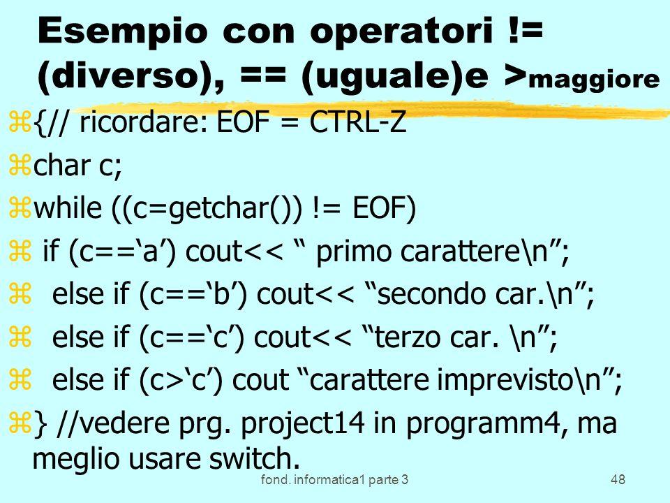 fond. informatica1 parte 348 Esempio con operatori != (diverso), == (uguale)e > maggiore z{// ricordare: EOF = CTRL-Z zchar c; zwhile ((c=getchar()) !