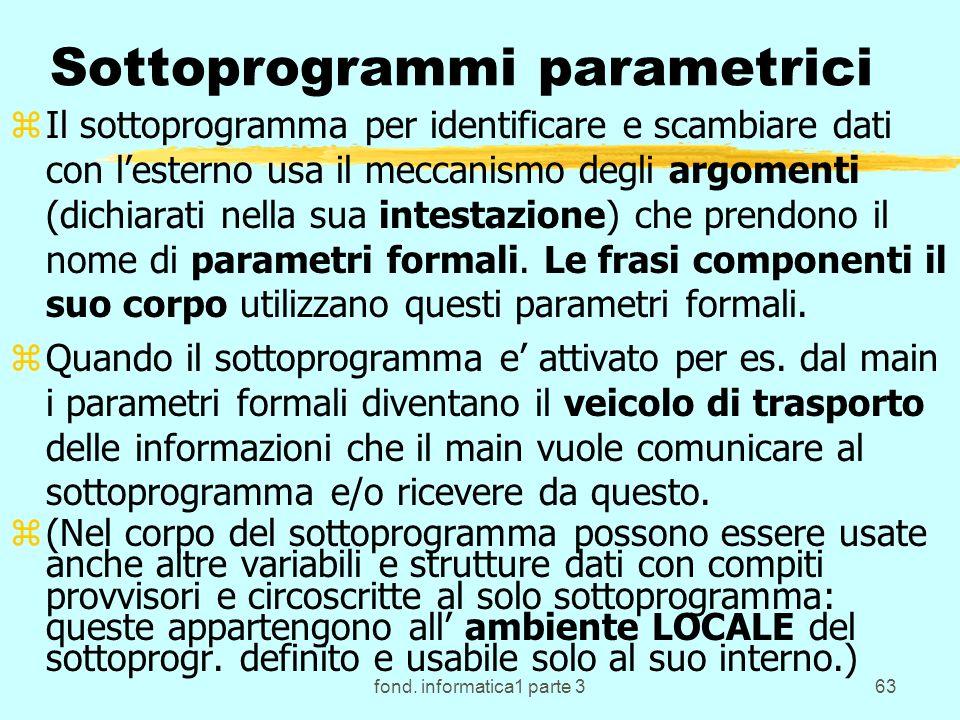 fond. informatica1 parte 363 Sottoprogrammi parametrici zIl sottoprogramma per identificare e scambiare dati con lesterno usa il meccanismo degli argo