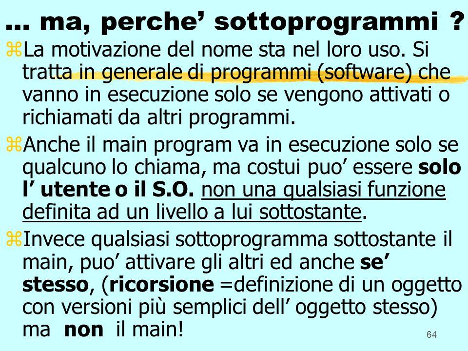 64 … ma, perche sottoprogrammi ? zLa motivazione del nome sta nel loro uso. Si tratta in generale di programmi (software) che vanno in esecuzione solo