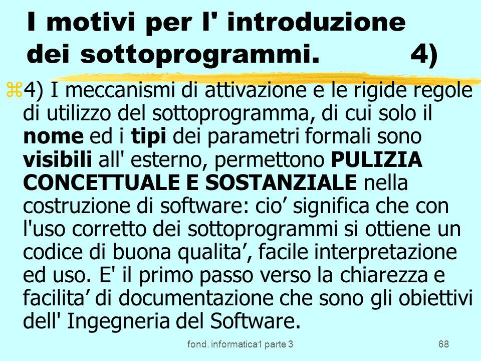 fond. informatica1 parte 368 I motivi per l' introduzione dei sottoprogrammi. 4) z4) I meccanismi di attivazione e le rigide regole di utilizzo del so