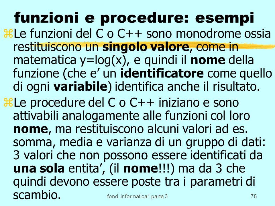 fond. informatica1 parte 375 funzioni e procedure: esempi zLe funzioni del C o C++ sono monodrome ossia restituiscono un singolo valore, come in matem