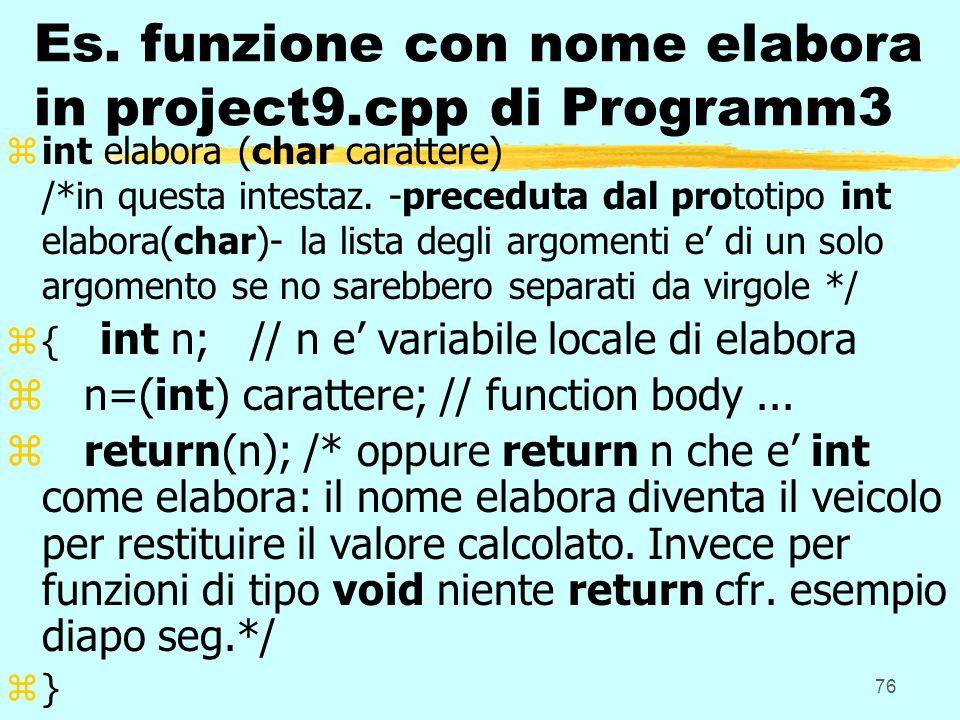 76 Es. funzione con nome elabora in project9.cpp di Programm3 zint elabora (char carattere) /*in questa intestaz. -preceduta dal prototipo int elabora