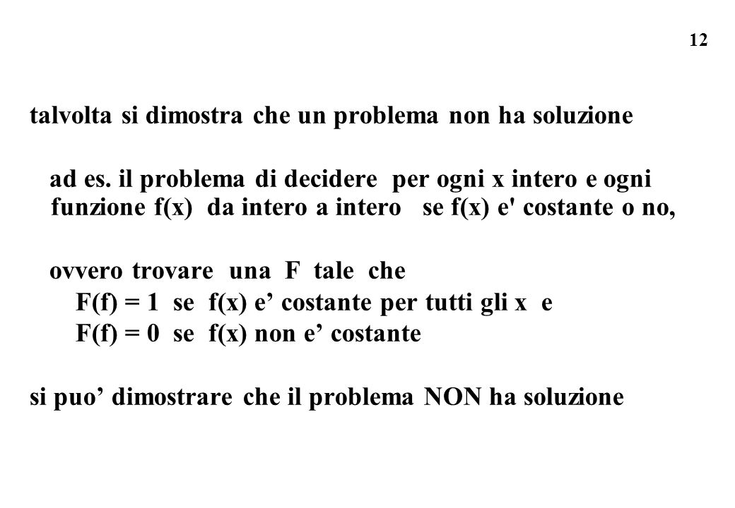 12 talvolta si dimostra che un problema non ha soluzione ad es. il problema di decidere per ogni x intero e ogni funzione f(x) da intero a intero se f