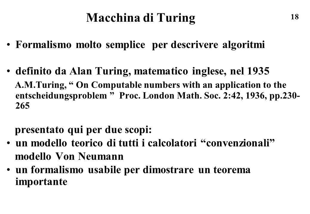 18 Macchina di Turing Formalismo molto semplice per descrivere algoritmi definito da Alan Turing, matematico inglese, nel 1935 A.M.Turing, On Computab