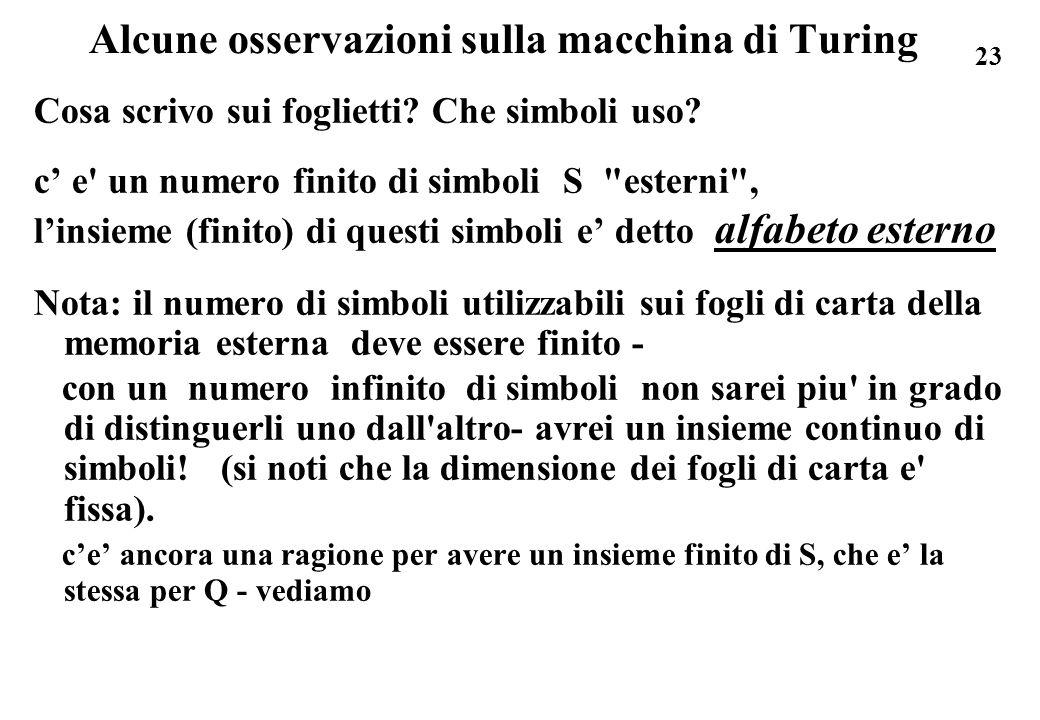 23 Alcune osservazioni sulla macchina di Turing Cosa scrivo sui foglietti? Che simboli uso? c e' un numero finito di simboli S