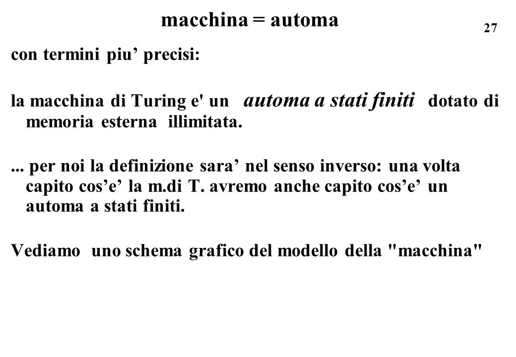 27 macchina = automa con termini piu precisi: la macchina di Turing e' un automa a stati finiti dotato di memoria esterna illimitata.... per noi la de