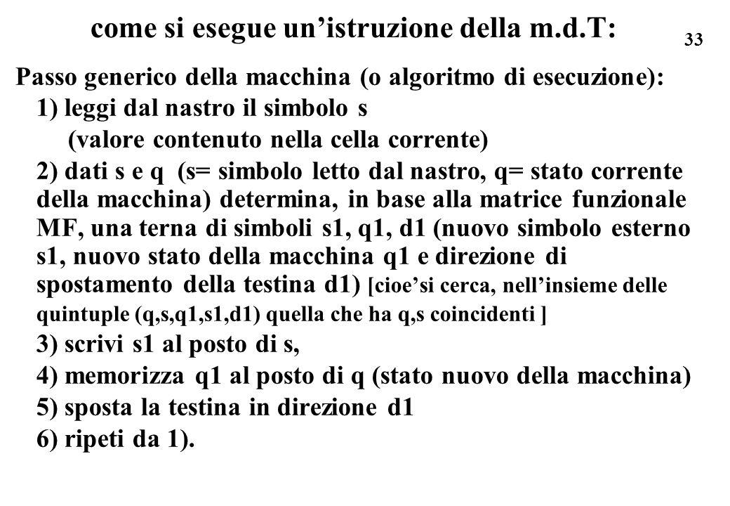 33 come si esegue unistruzione della m.d.T: Passo generico della macchina (o algoritmo di esecuzione): 1) leggi dal nastro il simbolo s (valore conten